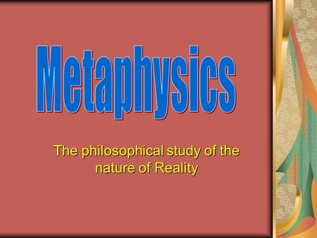 The philosophical study of the nature of Reality.