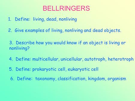 BELLRINGERS 1.Define: living, dead, nonliving. 2. Give examples of living, nonliving and dead objects. 3. Describe how you would know if an object is living.