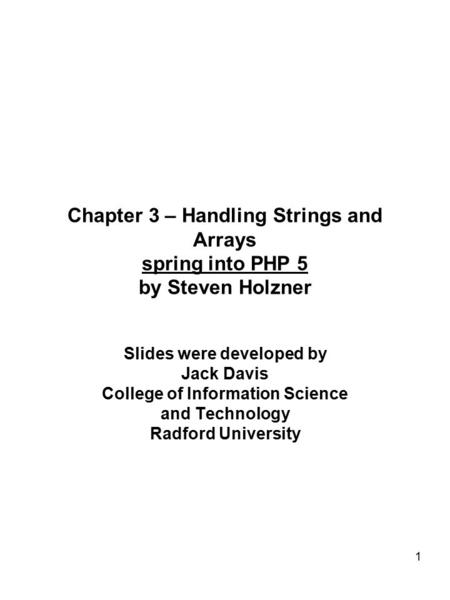 1 Chapter 3 – Handling Strings and Arrays spring into PHP 5 by Steven Holzner Slides were developed by Jack Davis College of Information Science and Technology.