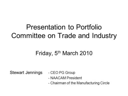Presentation to Portfolio Committee on Trade and Industry Friday, 5 th March 2010 Stewart Jennings - CEO PG Group - NAACAM President - Chairman of the.