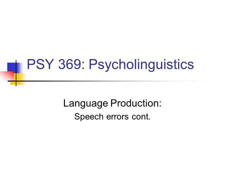 PSY 369: Psycholinguistics Language Production: <strong>Speech</strong> errors cont.
