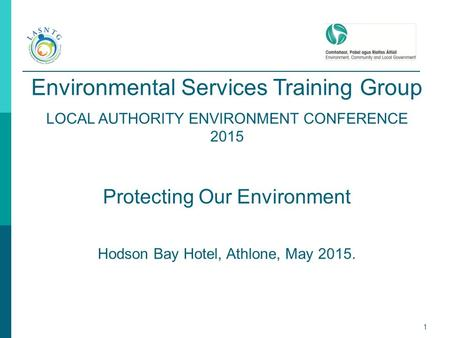 1 Environmental Services Training Group LOCAL AUTHORITY ENVIRONMENT CONFERENCE 2015 Protecting Our Environment Hodson Bay Hotel, Athlone, May 2015.