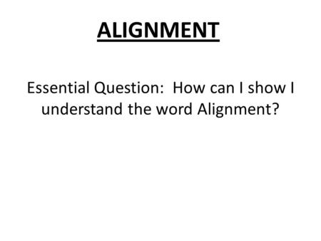 Essential Question: How can I show I understand the word Alignment? ALIGNMENT.