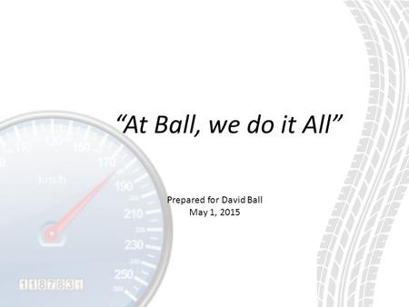 """At Ball, we do it All"" Prepared for David Ball May 1, 2015."
