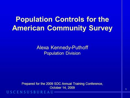 1 Population Controls for the American Community Survey Alexa Kennedy-Puthoff Population Division Prepared for the 2009 SDC Annual Training Conference,
