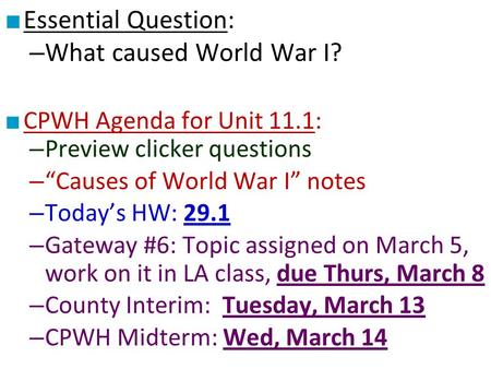 "■ Essential Question: – What caused World War I? ■ CPWH Agenda for Unit 11.1: – Preview clicker questions – ""Causes of World War I"" notes – Today's HW:"
