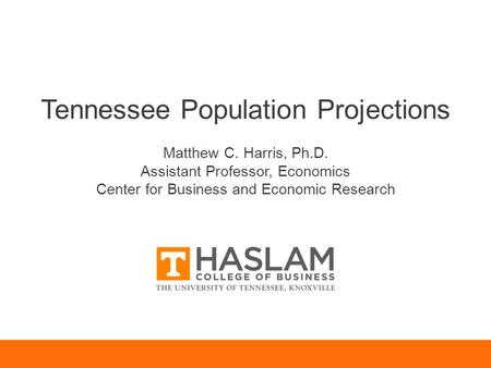 Tennessee Population Projections Matthew C. Harris, Ph.D. Assistant Professor, Economics Center for Business and Economic Research.