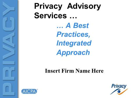 Privacy Advisory Services … … A Best Practices, Integrated Approach Insert Firm Name Here.