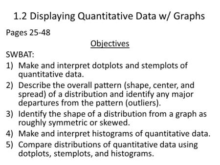 1.2 Displaying Quantitative Data w/ Graphs Pages 25-48 Objectives SWBAT: 1)Make and interpret dotplots and stemplots of quantitative data. 2)Describe the.