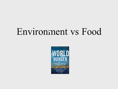 Environment vs Food. Myth To feed the hungry we are pushing production onto marginal land –destroying rainforests –causing erosion –poisoning the environment.