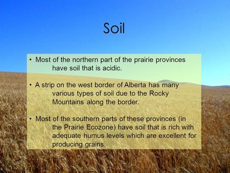 Most of the northern part of the prairie provinces have soil that is acidic. A strip on the west border of Alberta has many various types of soil due to.