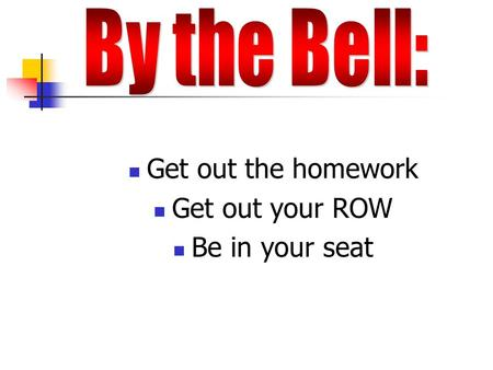 Get out the homework Get out your ROW Be in your seat.