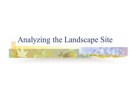 Analyzing the Landscape Site. Preparation for the Design Process The one key to successful landscaping is to consider the features of the site and the.