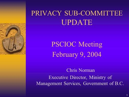 1 PRIVACY SUB-COMMITTEE UPDATE PSCIOC Meeting February 9, 2004 Chris Norman Executive Director, Ministry of Management Services, Government of B.C.
