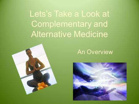 Lets's Take a Look at Complementary and Alternative Medicine An Overview.