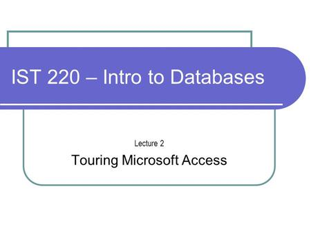 IST 220 – Intro to Databases Lecture 2 Touring Microsoft Access.
