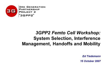 3GPP2 Femto Cell Workshop: System Selection, Interference Management, Handoffs and Mobility Ed Tiedemann 15 October 2007.