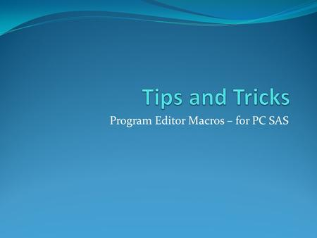 Program Editor Macros – for PC SAS. Objectives What are program editor macros? SAS code that is saved and available any time you open SAS When to use.