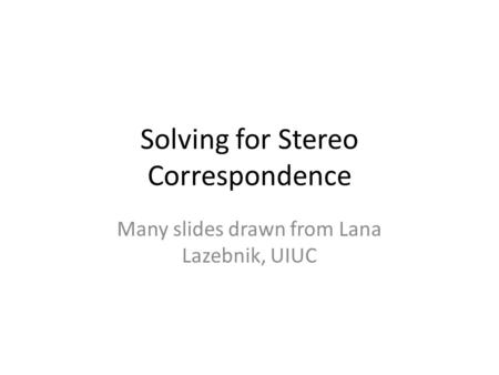 Solving for Stereo Correspondence Many slides drawn from Lana Lazebnik, UIUC.