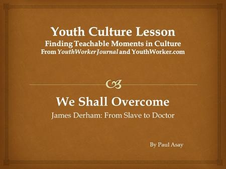 We Shall Overcome James Derham: From Slave to Doctor By Paul Asay.
