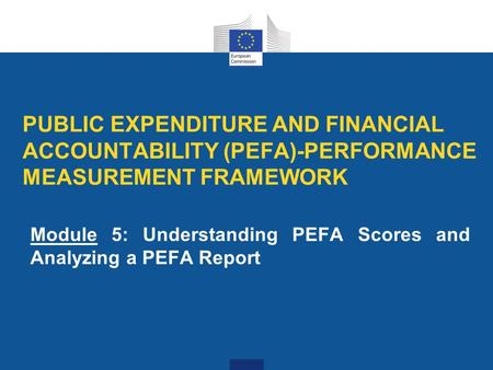 PUBLIC EXPENDITURE AND FINANCIAL ACCOUNTABILITY (PEFA)-PERFORMANCE MEASUREMENT FRAMEWORK Module 5: Understanding PEFA Scores and Analyzing a PEFA Report.