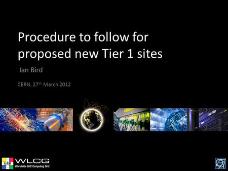 Procedure to follow for proposed new Tier 1 sites Ian Bird CERN, 27 th March 2012.