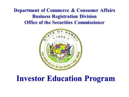 Department of Commerce & Consumer Affairs Business Registration Division Office of the Securities Commissioner Investor Education Program.