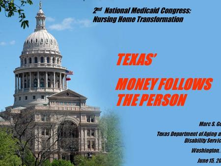 TEXAS' MONEY FOLLOWS THE PERSON Marc S. Gold Texas Department of Aging and Disability Services Washington, DC June 15, 2007 2 nd National Medicaid Congress: