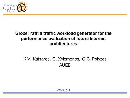 NTMS 2012 GlobeTraff: a traffic workload generator for the performance evaluation of future Internet architectures K.V. Katsaros, G. Xylomenos, G.C. Polyzos.