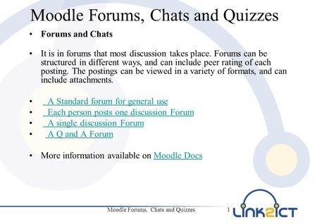 Moodle Forums, Chats and Quizzes1 Forums and Chats It is in forums that most discussion takes place. Forums can be structured in different ways, and can.