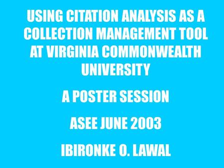 USING CITATION ANALYSIS AS A COLLECTION MANAGEMENT TOOL AT VIRGINIA COMMONWEALTH UNIVERSITY A POSTER SESSION ASEE JUNE 2003 IBIRONKE O. LAWAL.