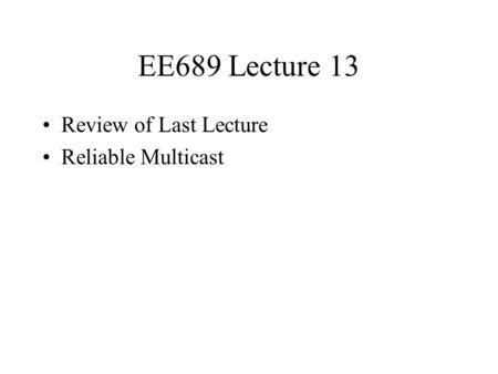 EE689 Lecture 13 Review of Last Lecture Reliable Multicast.