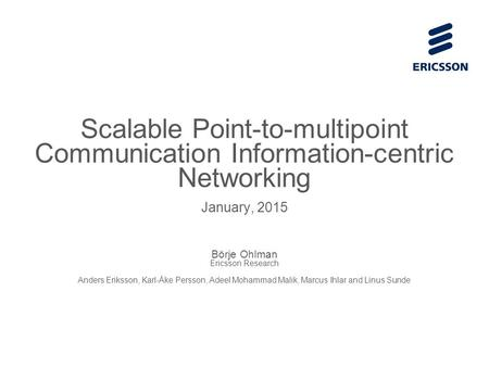 Slide title 70 pt CAPITALS Slide subtitle minimum 30 pt Scalable Point-to-multipoint Communication Information-centric Networking January, 2015 Börje Ohlman.