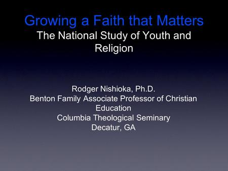 Growing a Faith that Matters The National Study of Youth and Religion Rodger Nishioka, Ph.D. Benton Family Associate Professor of Christian Education Columbia.
