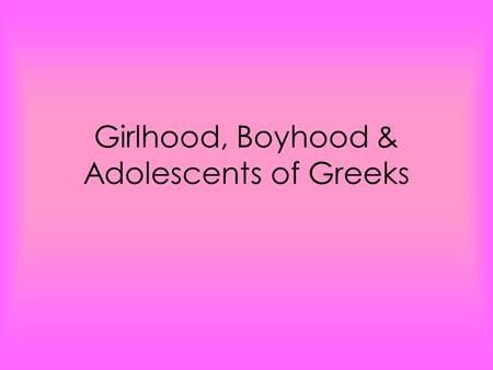 Girlhood, Boyhood & Adolescents of Greeks. Girlhood and Marriages Girls were a liability to their fathers. The homes were designed to separate the men.