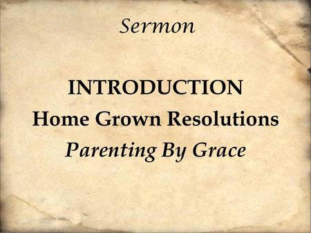 Sermon INTRODUCTION Home Grown Resolutions Parenting By Grace.