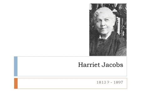 Harriet Jacobs 1813 ? - 1897. Harriet Jacobs  Born into slavery in North Carolina  Orphaned at the age of 16  Taken into the home of her owner and.