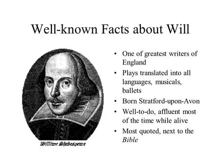 Well-known Facts about Will One of greatest writers of England Plays translated into all languages, musicals, ballets Born Stratford-upon-Avon Well-to-do,
