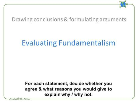 Evaluating Fundamentalism Drawing conclusions & formulating arguments For each statement, decide whether you agree & what reasons you would give to explain.