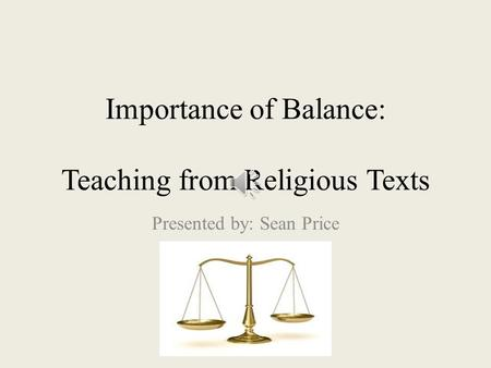 Importance of Balance: Teaching from Religious Texts Presented by: Sean Price.