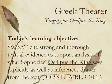 Greek Theater Tragedy for Oedipus the King Today's learning objective: SWBAT cite strong and thorough textual evidence to support analysis of what Sophocles'