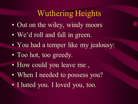 Wuthering Heights Out on the wiley, windy moors We'd roll and fall in green. You had a temper like my jealousy: Too hot, too greedy. How could you leave.