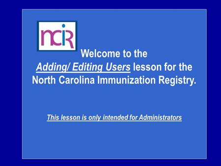 Welcome to the Adding/ Editing Users lesson for the North Carolina Immunization Registry. This lesson is only intended for Administrators.