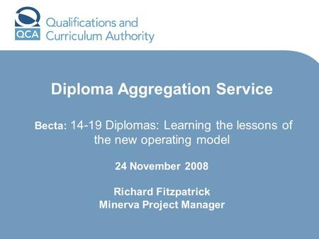 Diploma Aggregation Service Becta: 14-19 Diplomas: Learning the lessons of the new operating model 24 November 2008 Richard Fitzpatrick Minerva Project.