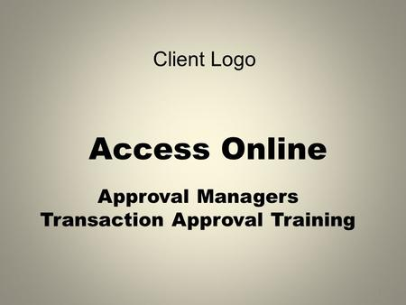Access Online Approval Managers Transaction Approval Training 1 Client Logo.