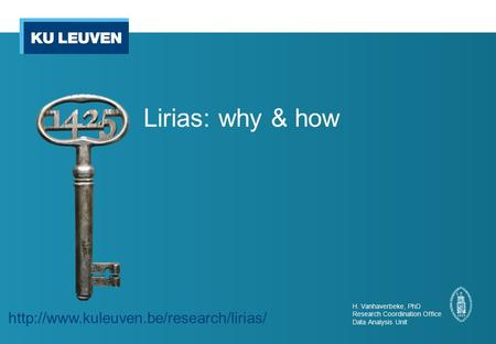 Lirias: why & how H. Vanhaverbeke, PhD Research Coordination Office Data Analysis Unit