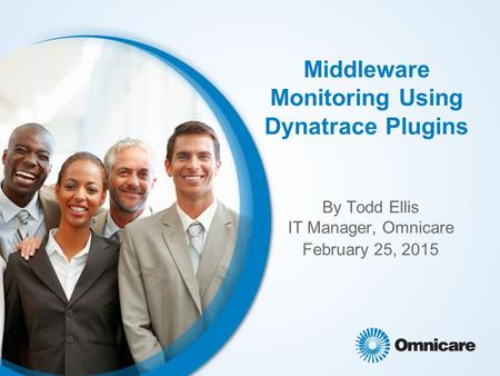 Middleware Monitoring Using Dynatrace Plugins By Todd Ellis IT Manager, Omnicare February 25, 2015.