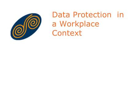Data Protection in a Workplace Context. Layout of Presentation Background to Data Protection Role of Data Protection Commissioner Principles of Data Protection.