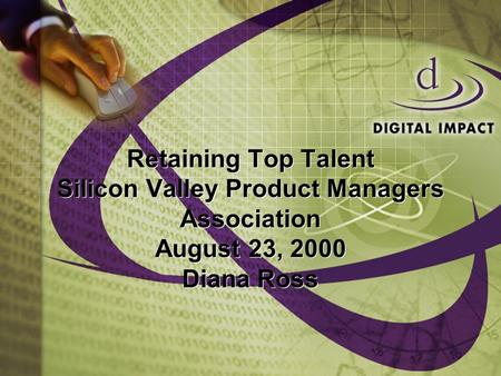 Retaining Top Talent Silicon Valley Product Managers Association August 23, 2000 Diana Ross.
