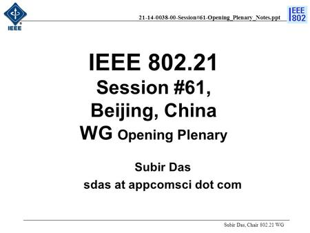 21-14-0038-00-Session#61-Opening_Plenary_Notes.ppt IEEE 802.21 Session #61, Beijing, China WG Opening Plenary Subir Das, Chair 802.21 WG Subir Das sdas.